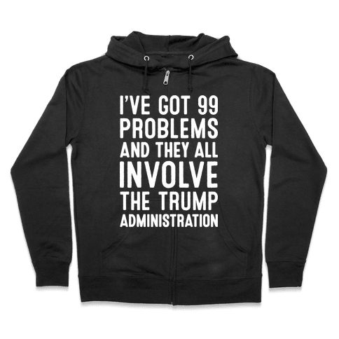 I've Got 99 Problems And They All Involve The Trump Administration  Zip Hoodie
