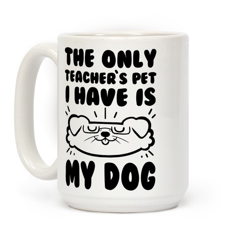 The Only Teachers Pet I Have Is My Dog Coffee Mug