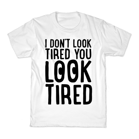 I Don't Look Tired You Look Tired  Kids T-Shirt