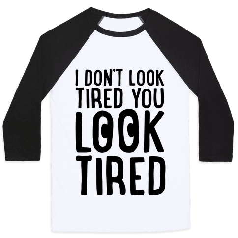 I Don't Look Tired You Look Tired  Baseball Tee