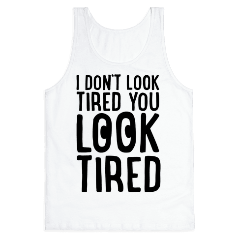 I Don't Look Tired You Look Tired  Tank Top