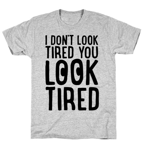 I Don't Look Tired You Look Tired T-Shirt