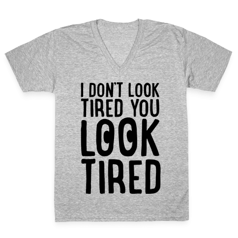 I Don't Look Tired You Look Tired  V-Neck Tee Shirt