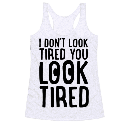 I Don't Look Tired You Look Tired  Racerback Tank Top