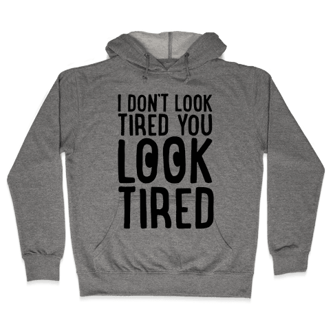 I Don't Look Tired You Look Tired  Hooded Sweatshirt