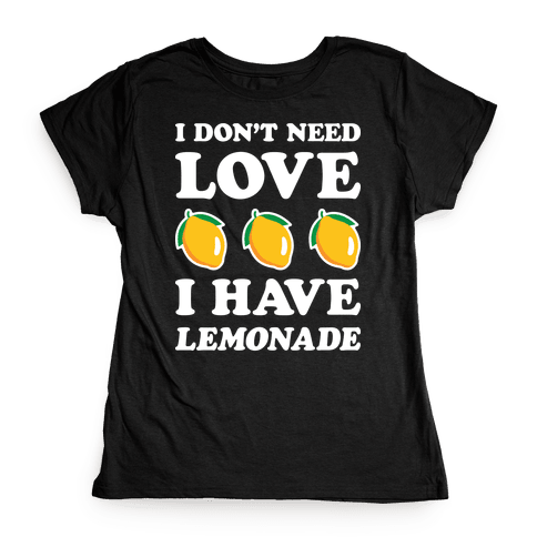 I Don't Need Love I Have Lemonade (White) Womens T-Shirt