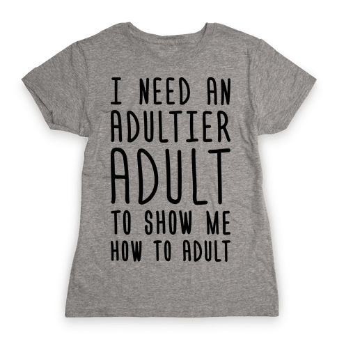 I Need An Adultier Adult  Womens T-Shirt