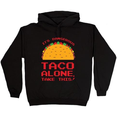 It's Dangerous Taco Alone, Take This!  Hooded Sweatshirt