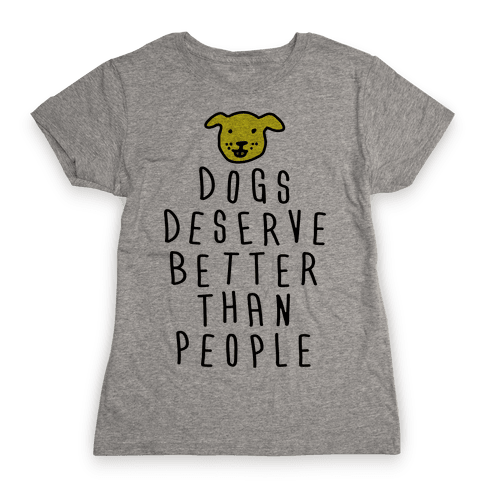 Dogs Deserve Better Than People Womens T-Shirt