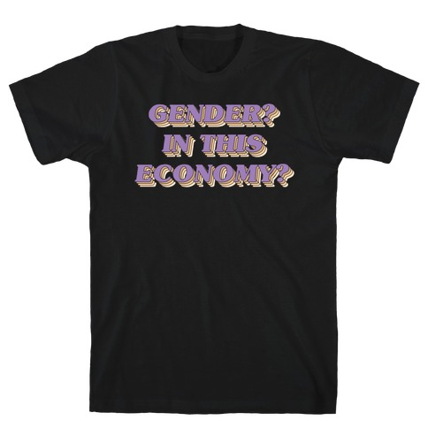 Gender? In This Economy? T-Shirt