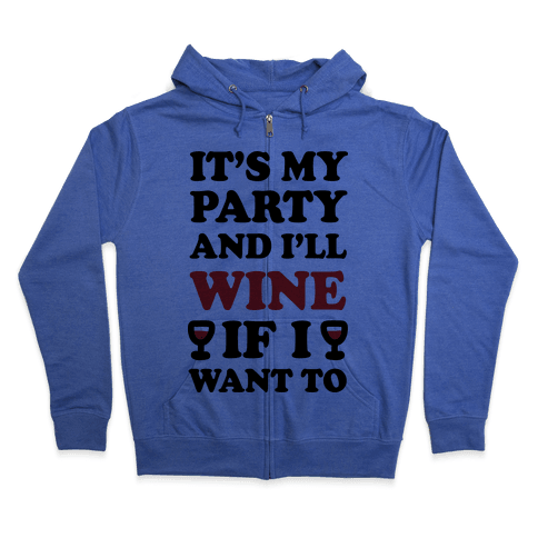 It's My Party And I'll Wine If I Want To Zip Hoodie