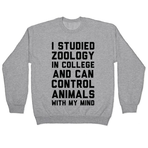 I Studied Zoology In College and Can Control Animals with my Mind Pullover