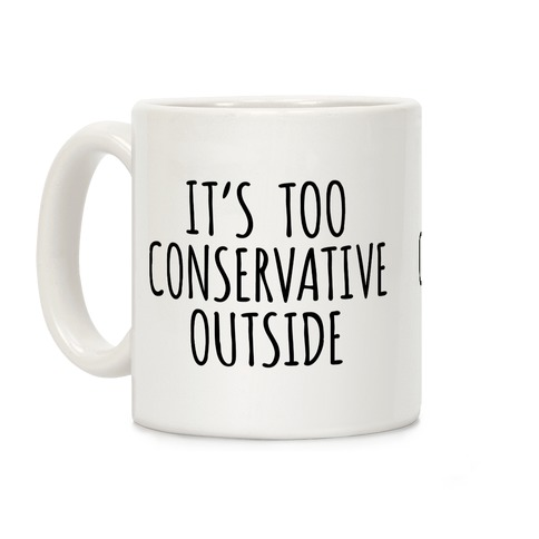 It's Too Conservative Outside Coffee Mug