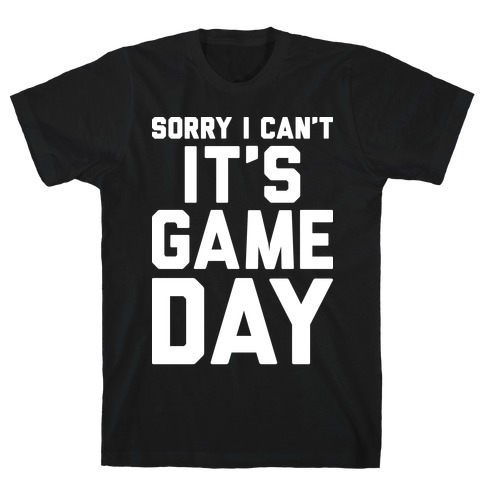 Sorry I Can't It's Game Day T-Shirt