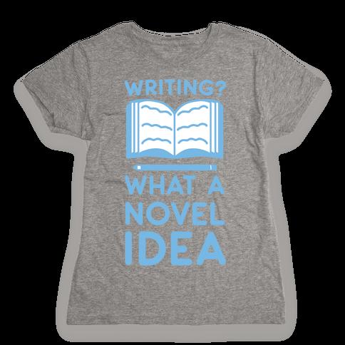 Writing? What a Novel Idea! Womens T-Shirt