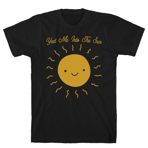 Yeet Me Into The Sun T-Shirt