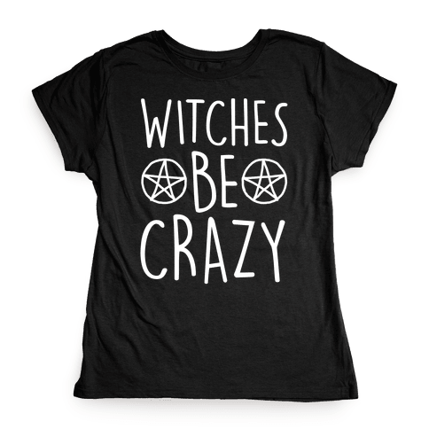 Witches Be Crazy Womens T-Shirt