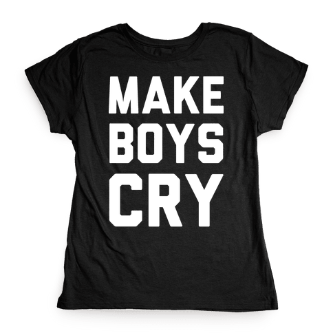 Make Boys Cry Womens T-Shirt