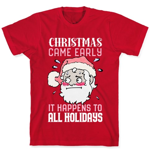 Christmas Came Early, It Happens To All Holidays T-Shirt