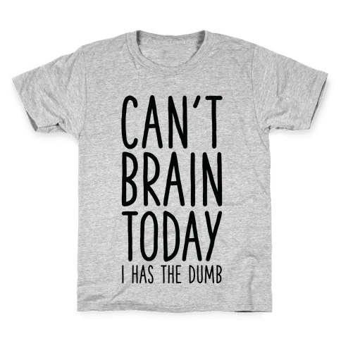 Can't Brain Today I Has The Dumb Kids T-Shirt