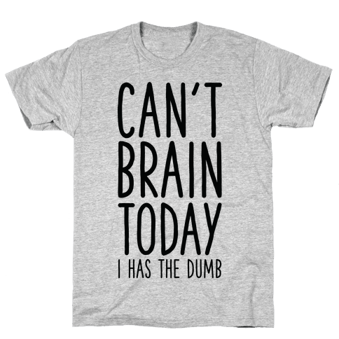 Can't Brain Today I Has The Dumb Mens T-Shirt