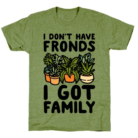I Don't Have Fronds I Got Family Parody T-Shirt
