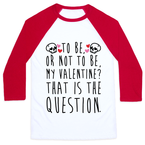 To Be Or Not To Be My Valentine? Parody Baseball Tee
