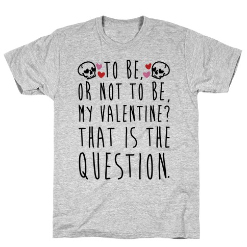To Be Or Not To Be My Valentine? Parody T-Shirt