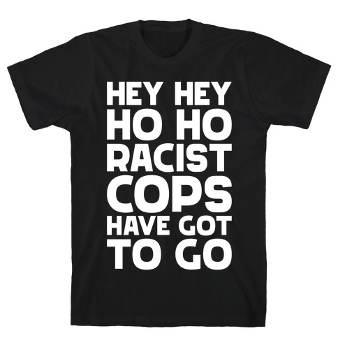 Hey Hey Ho Ho Racist Cops Have Got to Go T-Shirt
