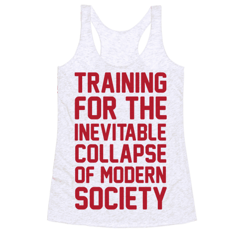 Training To The Inevitable Collapse Of Modern Society Racerback Tank Top