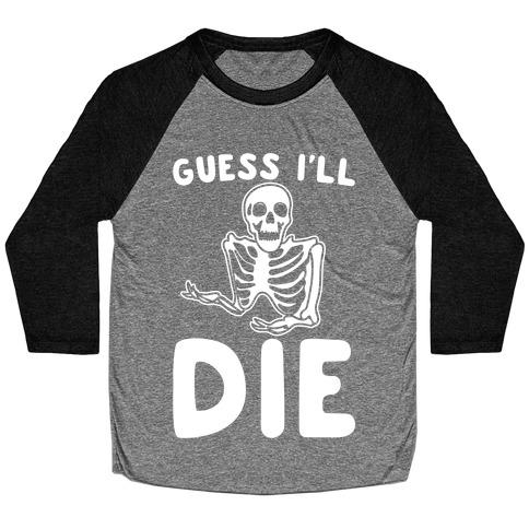 Guess I'll Die Skeleton Halloween Parody White Print Baseball Tee