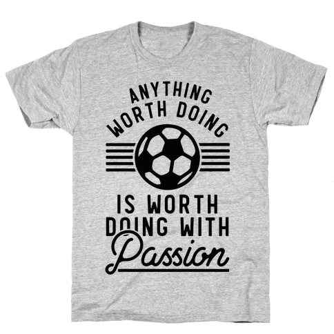 Anything Worth Doing is Worth Doing With Passion Soccer Mens T-Shirt