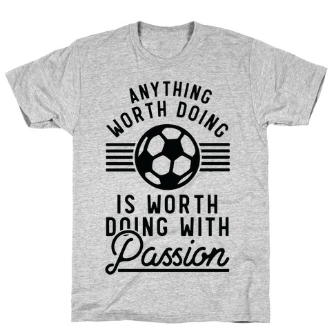 Anything Worth Doing is Worth Doing With Passion Soccer T-Shirt
