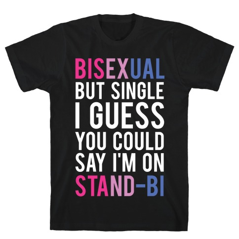 Bisexual But I'm Single I Guess You Could Say I'm on Stand-bi T-Shirt