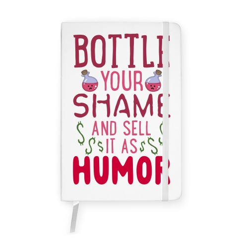 Bottle Your Shame And Sell It As Humor Notebook