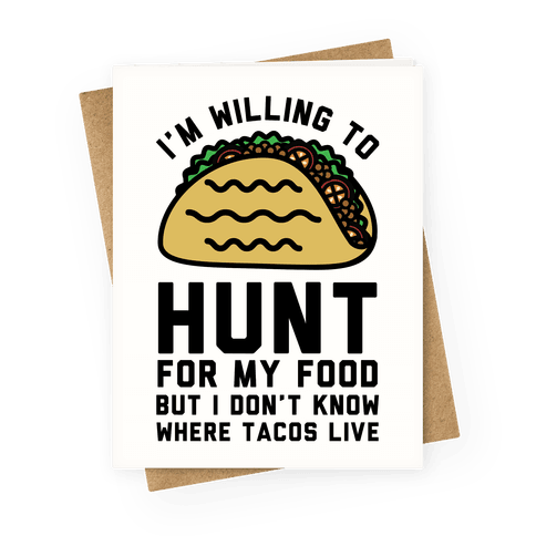 I'm Willing to Hunt For My Food But I Don't Know Where Tacos Live Greeting Card
