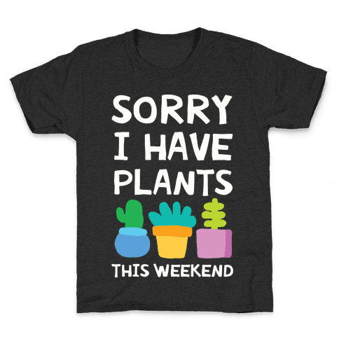 Sorry I Have Plants This Weekend Kids T-Shirt