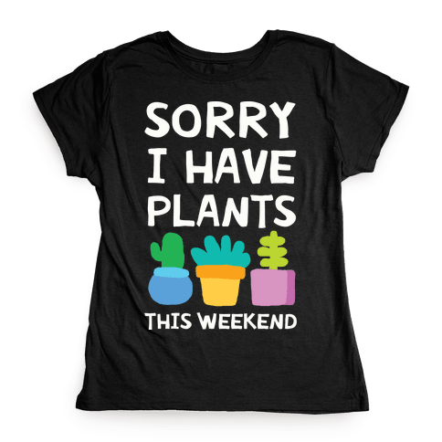 Sorry I Have Plants This Weekend Womens T-Shirt