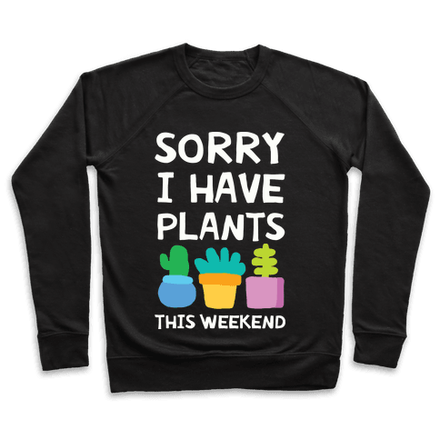 Sorry I Have Plants This Weekend Pullover