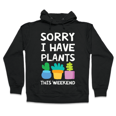 Sorry I Have Plants This Weekend Hooded Sweatshirt