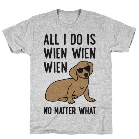All I Do Is Wien Wien Wien No Matter What Dachshund T-Shirt