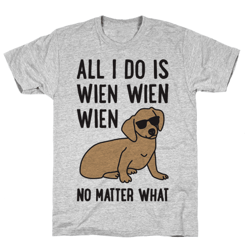 All I Do Is Wien Wien Wien No Matter What Dachshund  Mens T-Shirt