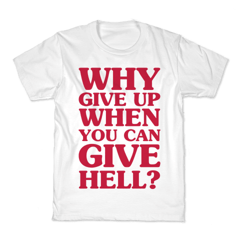 Why Give Up When You Can Give Hell Kids T-Shirt
