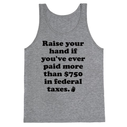 Raise your hand if you've ever paid more than $750 in federal taxes. Tank Top