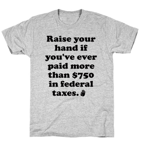 Raise your hand if you've ever paid more than $750 in federal taxes. T-Shirt