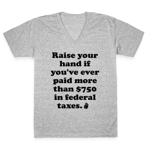 Raise your hand if you've ever paid more than $750 in federal taxes. V-Neck Tee Shirt