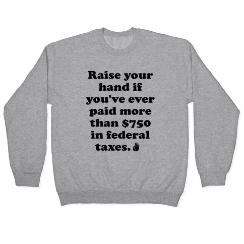 Raise your hand if you've ever paid more than $750 in federal taxes. Pullover