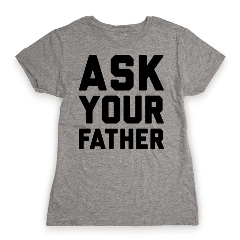 Ask Your Father Womens T-Shirt