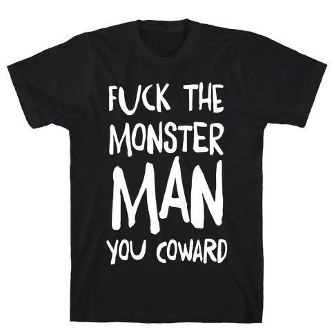 F**k the Monster Man, You Coward T-Shirt