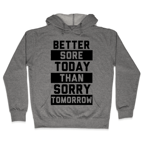 Better Sore Today Than Sorry Tomorrow Hooded Sweatshirt